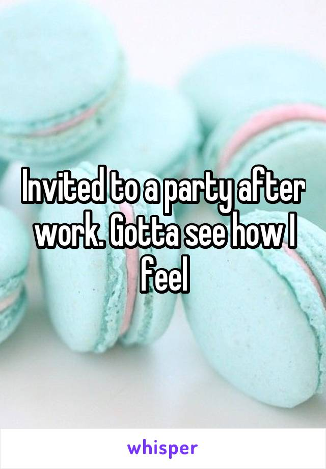 Invited to a party after work. Gotta see how I feel