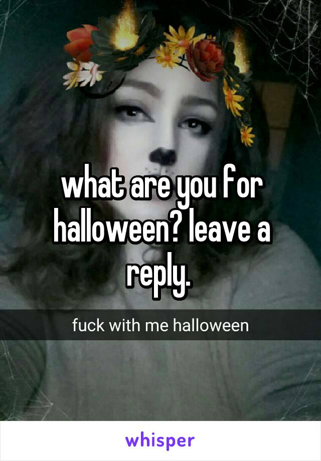 what are you for halloween? leave a reply.