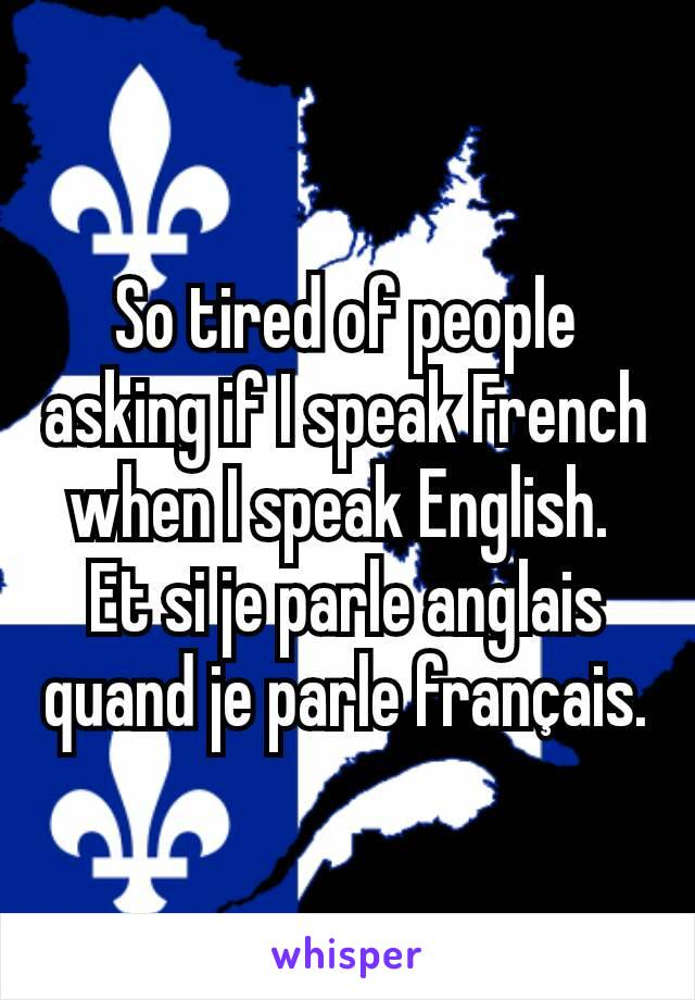 So tired of people asking if I speak French when I speak English.  Et si je parle anglais quand je parle français.