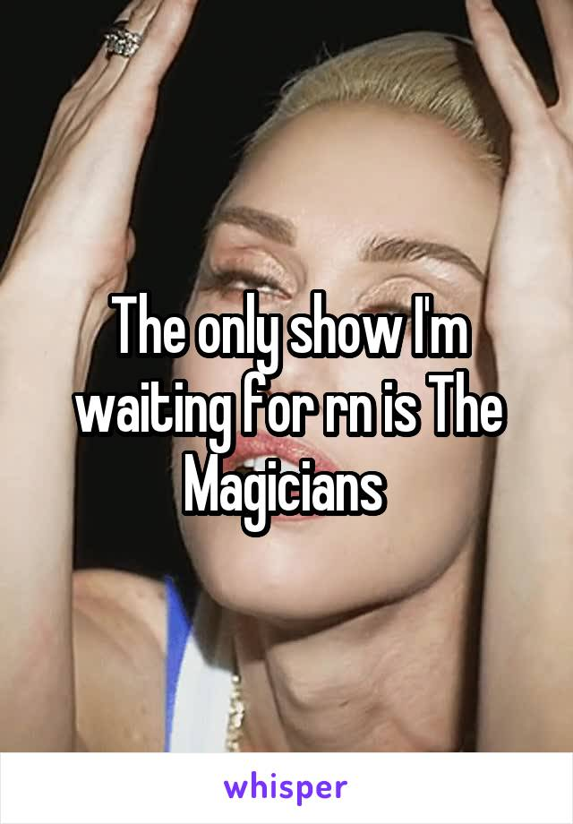 The only show I'm waiting for rn is The Magicians