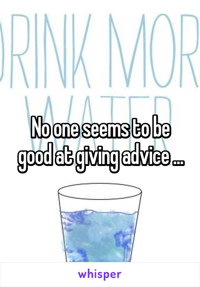 No one seems to be good at giving advice ...