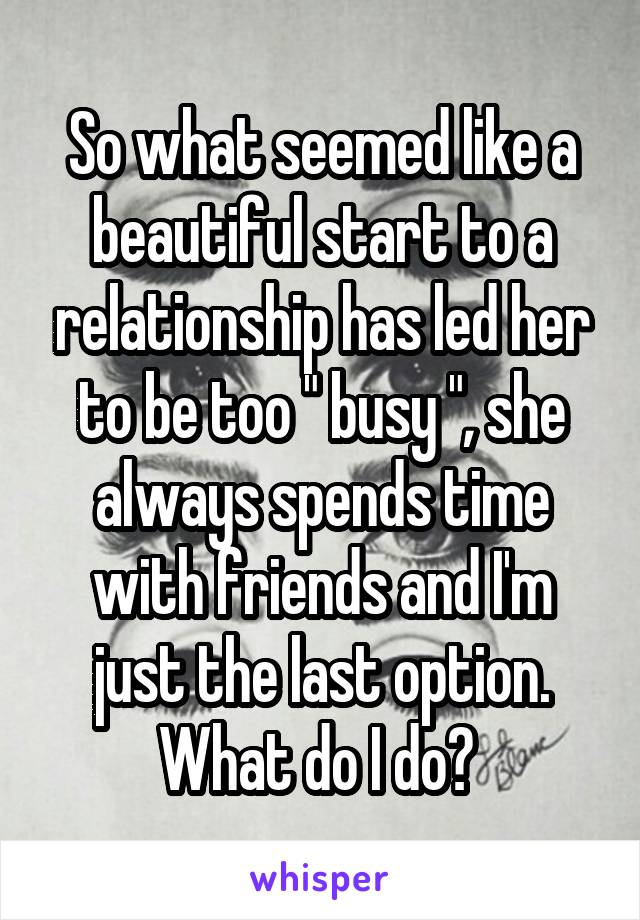 """So what seemed like a beautiful start to a relationship has led her to be too """" busy """", she always spends time with friends and I'm just the last option. What do I do?"""