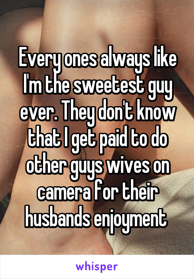 Every ones always like I'm the sweetest guy ever. They don't know that I get paid to do other guys wives on camera for their husbands enjoyment