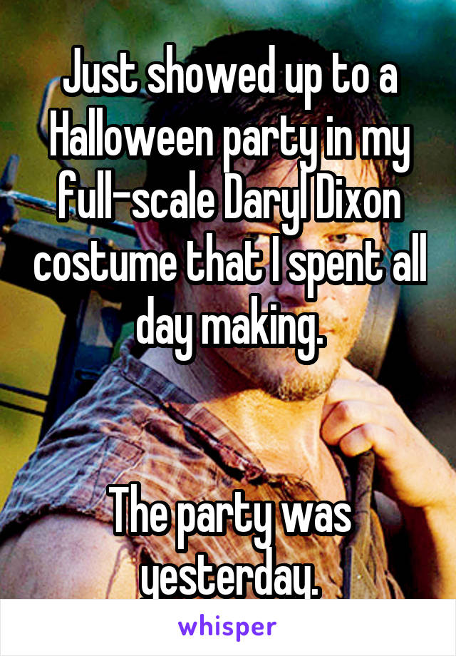 Just showed up to a Halloween party in my full-scale Daryl Dixon costume that I spent all day making.   The party was yesterday.