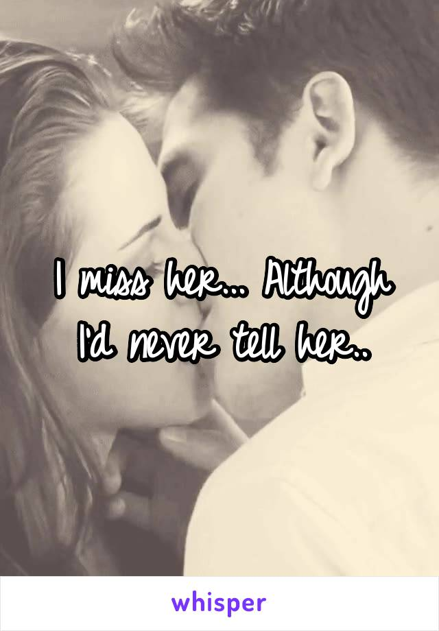 I miss her... Although I'd never tell her..
