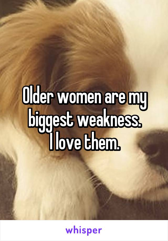 Older women are my biggest weakness. I love them.