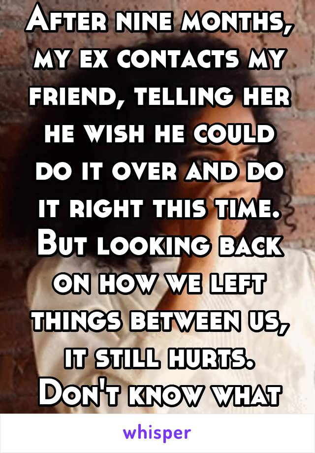 After nine months, my ex contacts my friend, telling her he wish he could do it over and do it right this time. But looking back on how we left things between us, it still hurts. Don't know what to do