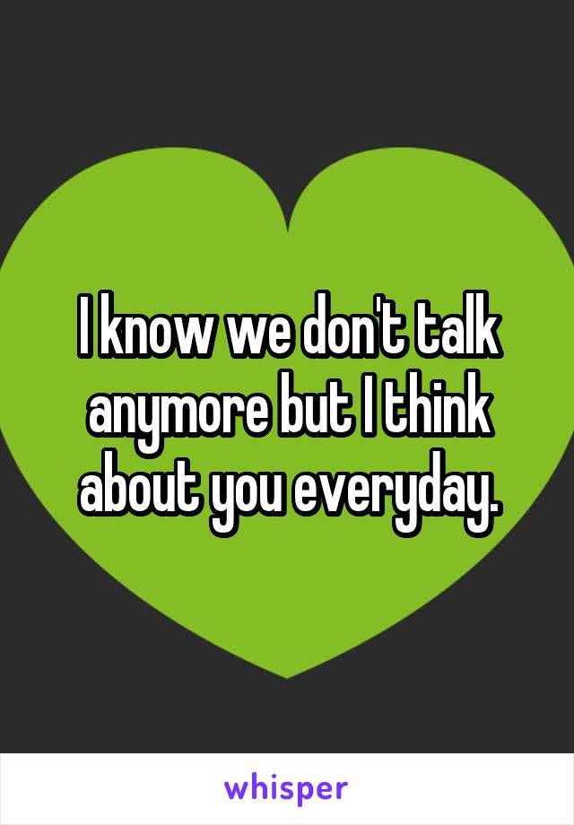 I know we don't talk anymore but I think about you everyday.