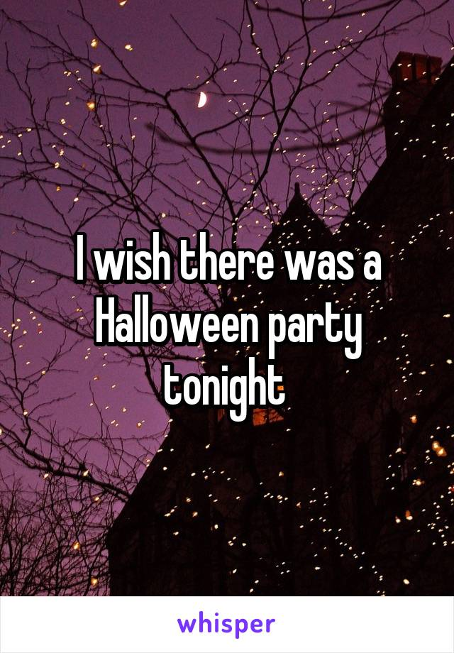 I wish there was a Halloween party tonight