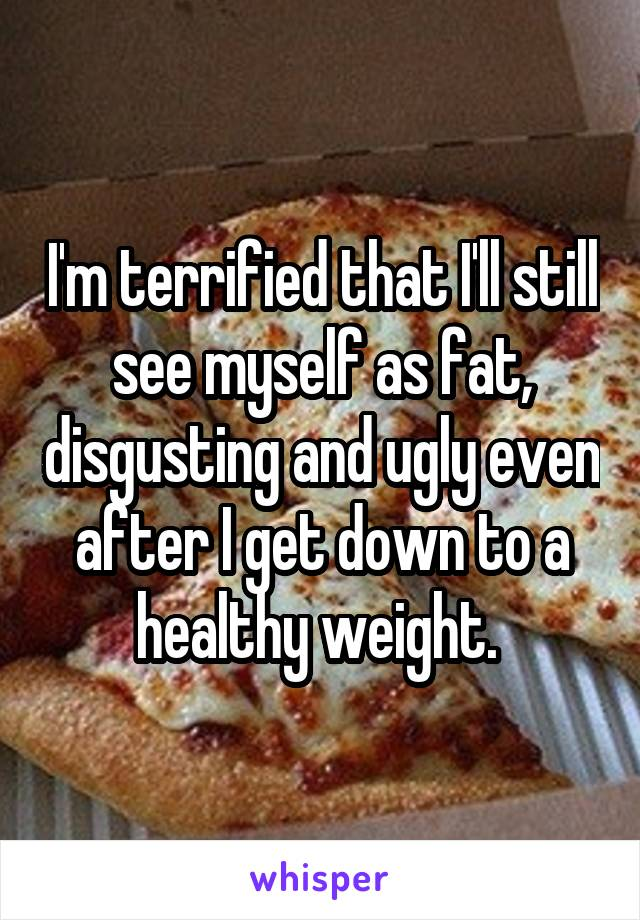 I'm terrified that I'll still see myself as fat, disgusting and ugly even after I get down to a healthy weight.