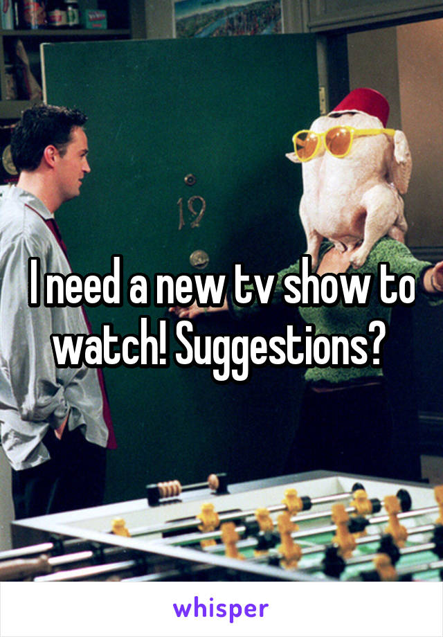 I need a new tv show to watch! Suggestions?