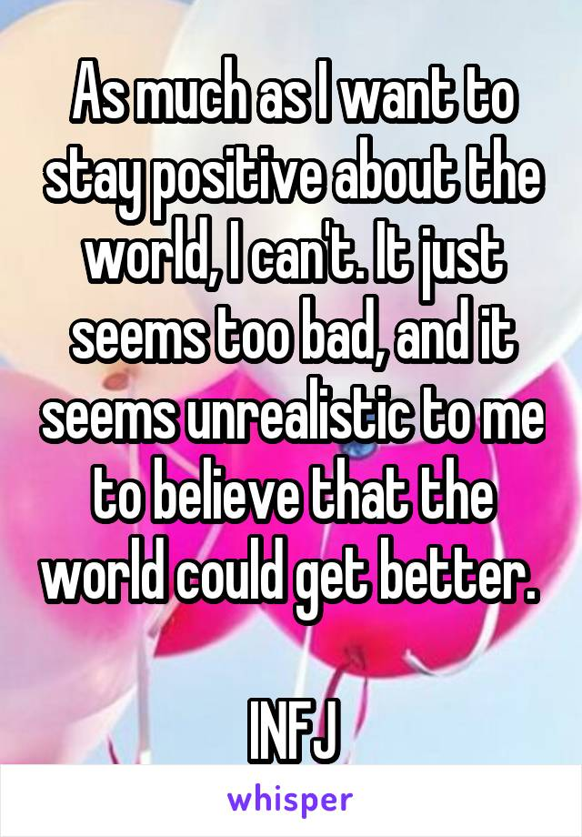 As much as I want to stay positive about the world, I can't. It just seems too bad, and it seems unrealistic to me to believe that the world could get better.   INFJ