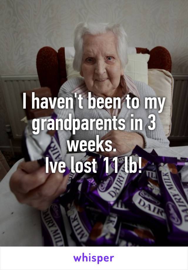I haven't been to my grandparents in 3 weeks.  Ive lost 11 lb!