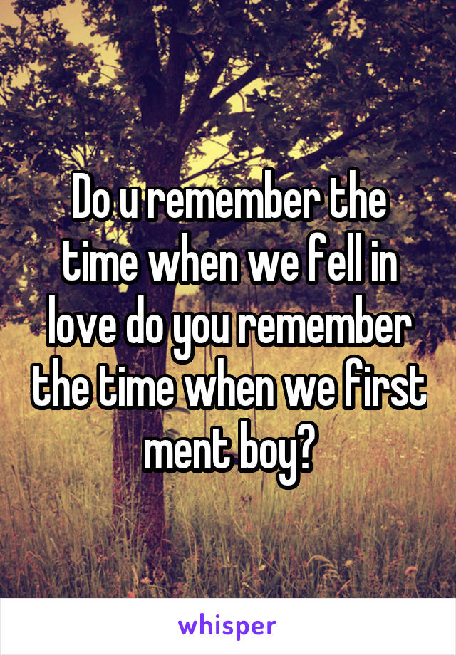 Do u remember the time when we fell in love do you remember the time when we first ment boy?