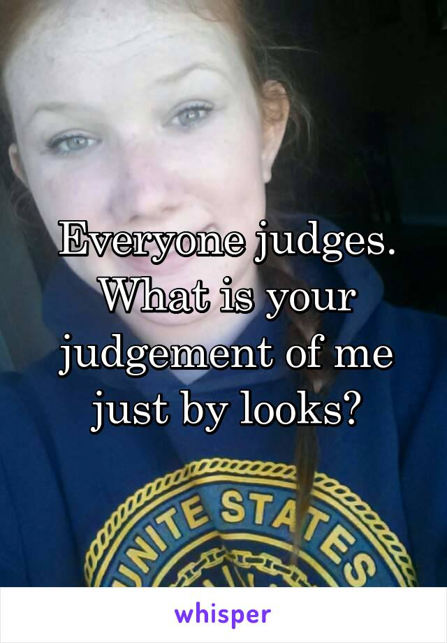 Everyone judges. What is your judgement of me just by looks?