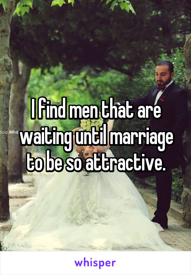 I find men that are waiting until marriage to be so attractive.