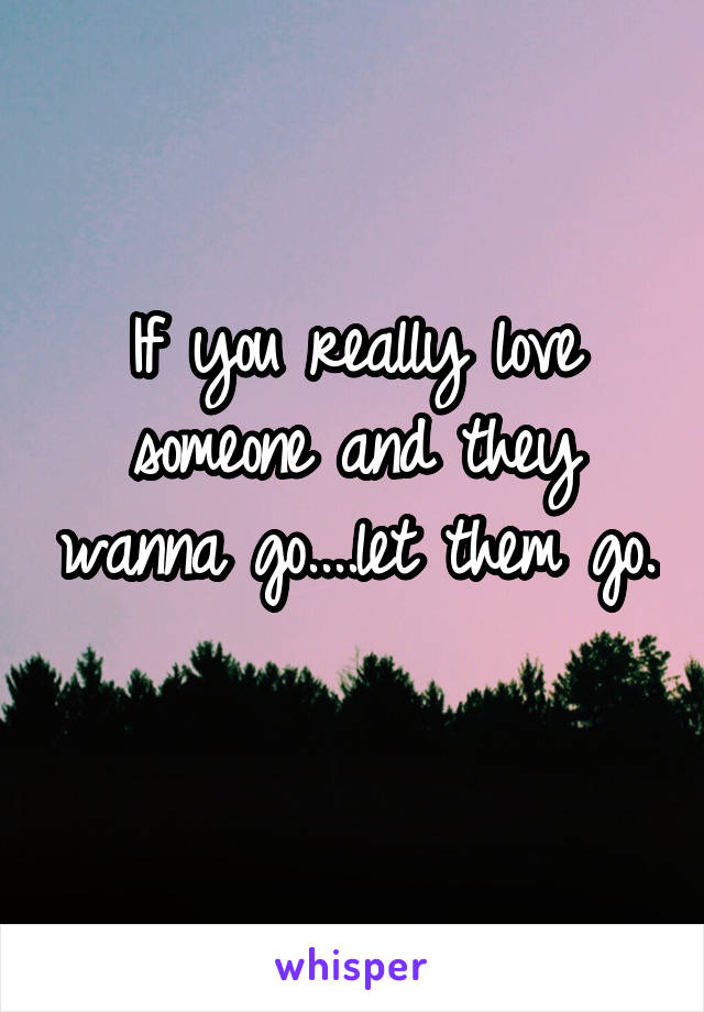 If you really love someone and they wanna go....let them go.