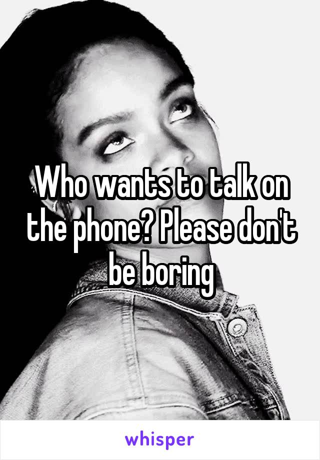 Who wants to talk on the phone? Please don't be boring