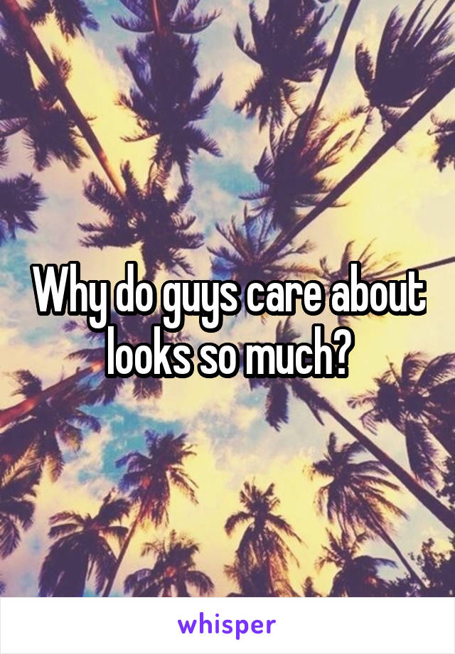 Why do guys care about looks so much?