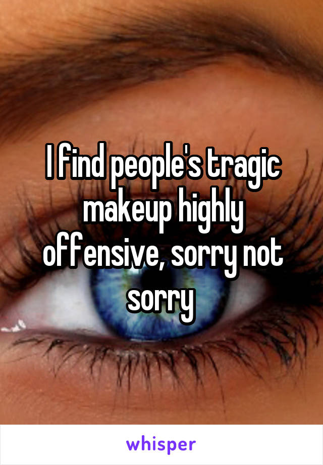I find people's tragic makeup highly offensive, sorry not sorry