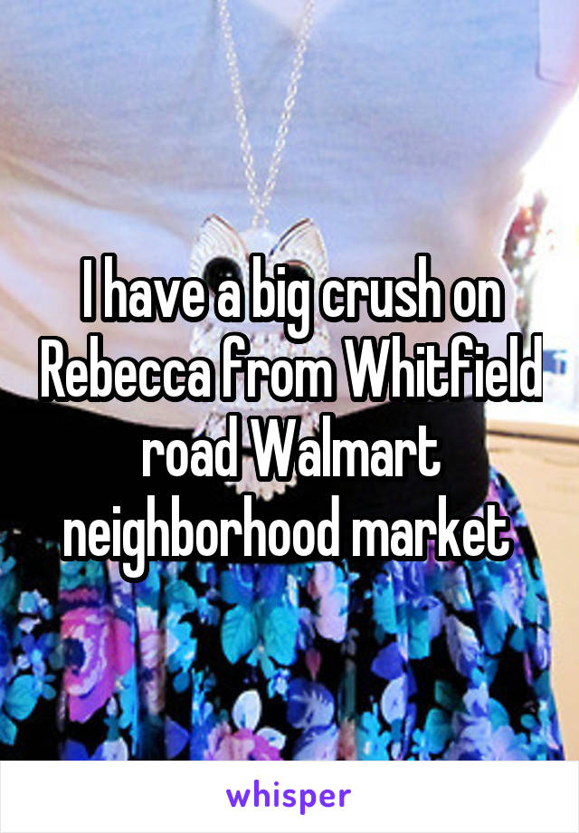 I have a big crush on Rebecca from Whitfield road Walmart neighborhood market
