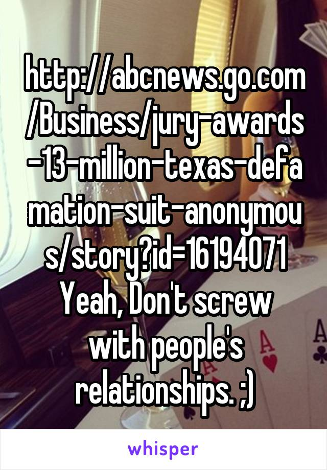 http://abcnews.go.com/Business/jury-awards-13-million-texas-defamation-suit-anonymous/story?id=16194071 Yeah, Don't screw with people's relationships. ;)