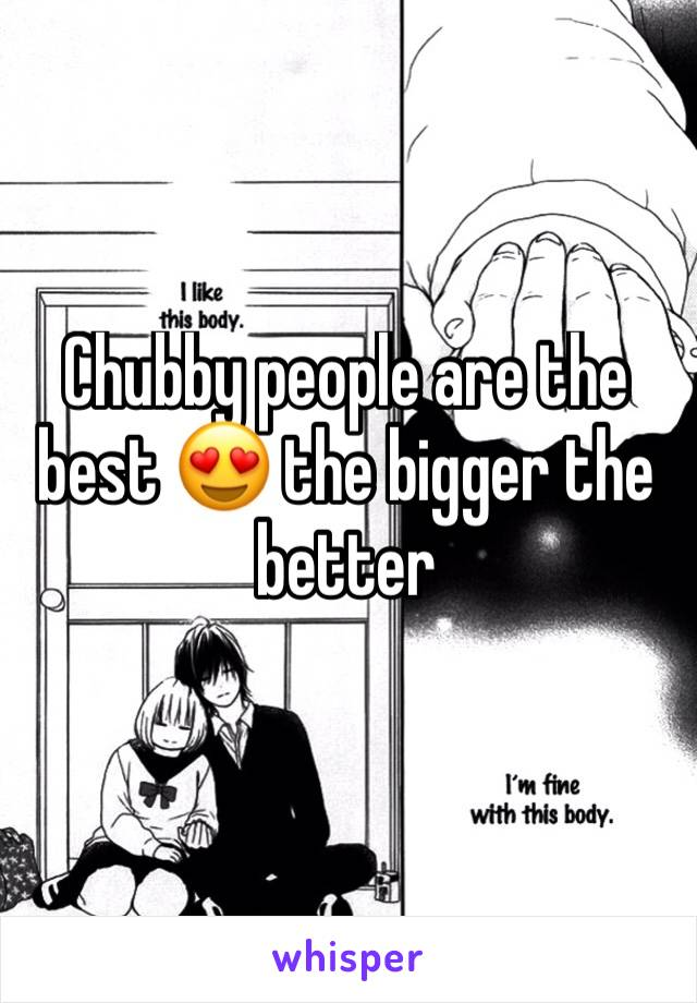 Chubby people are the best 😍 the bigger the better
