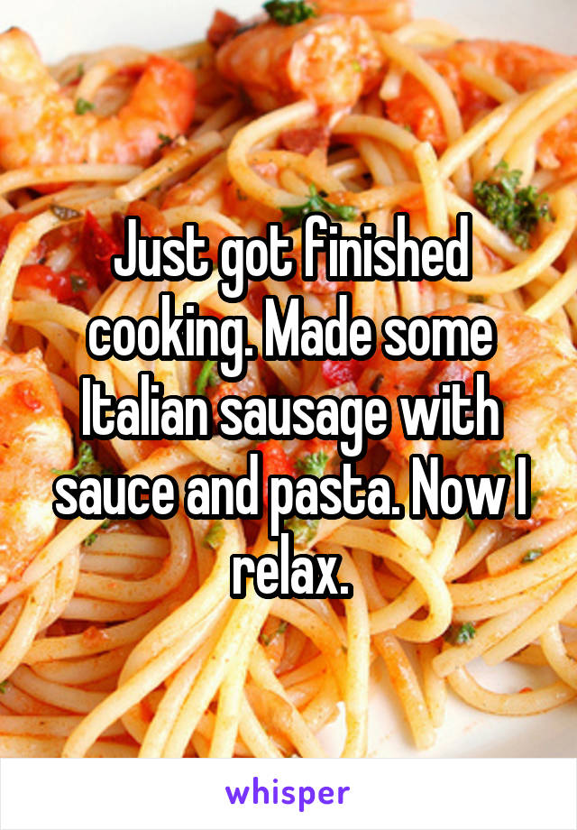 Just got finished cooking. Made some Italian sausage with sauce and pasta. Now I relax.