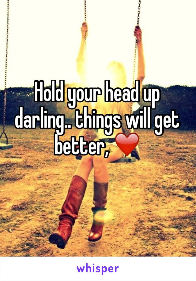 Hold your head up darling.. things will get better, ❤️