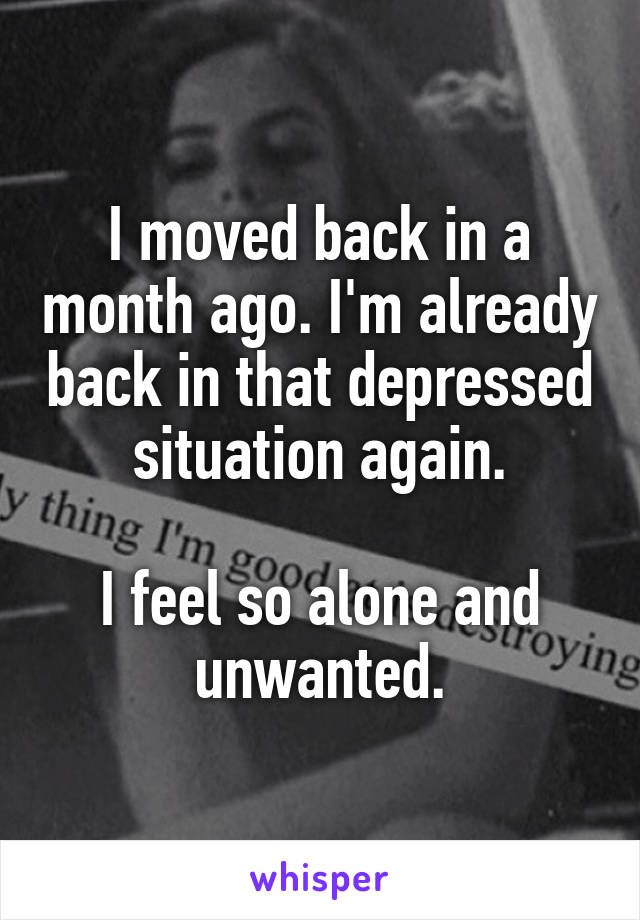 I moved back in a month ago. I'm already back in that depressed situation again.  I feel so alone and unwanted.