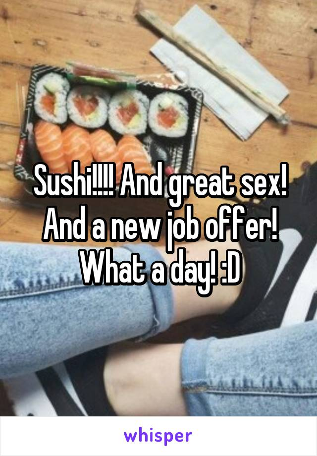 Sushi!!!! And great sex! And a new job offer! What a day! :D