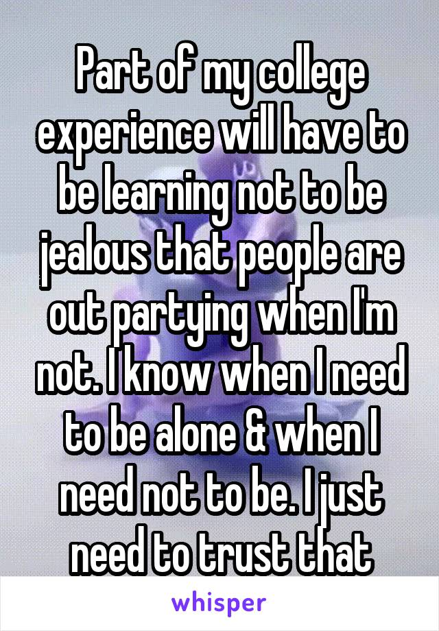Part of my college experience will have to be learning not to be jealous that people are out partying when I'm not. I know when I need to be alone & when I need not to be. I just need to trust that