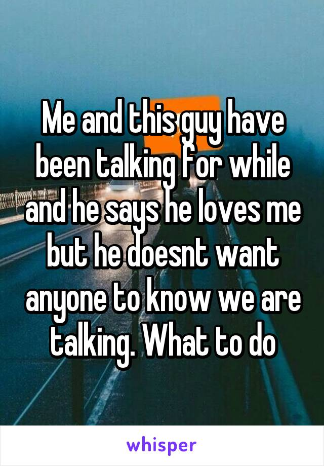 Me and this guy have been talking for while and he says he loves me but he doesnt want anyone to know we are talking. What to do
