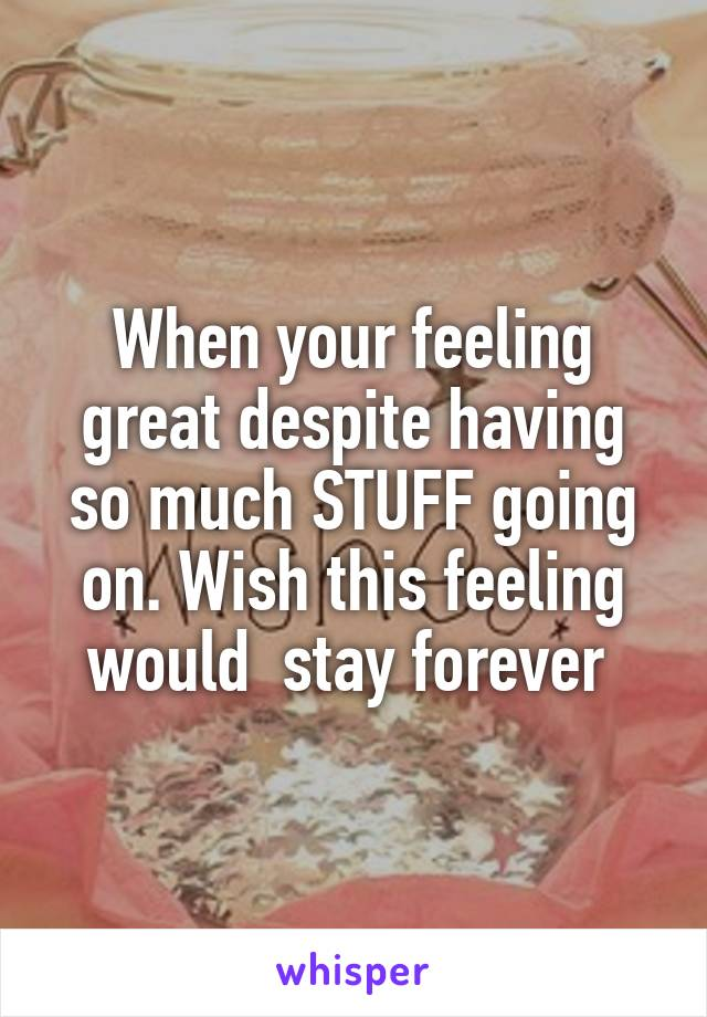 When your feeling great despite having so much STUFF going on. Wish this feeling would  stay forever