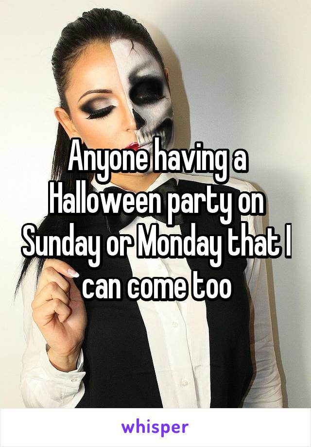 Anyone having a Halloween party on Sunday or Monday that I can come too