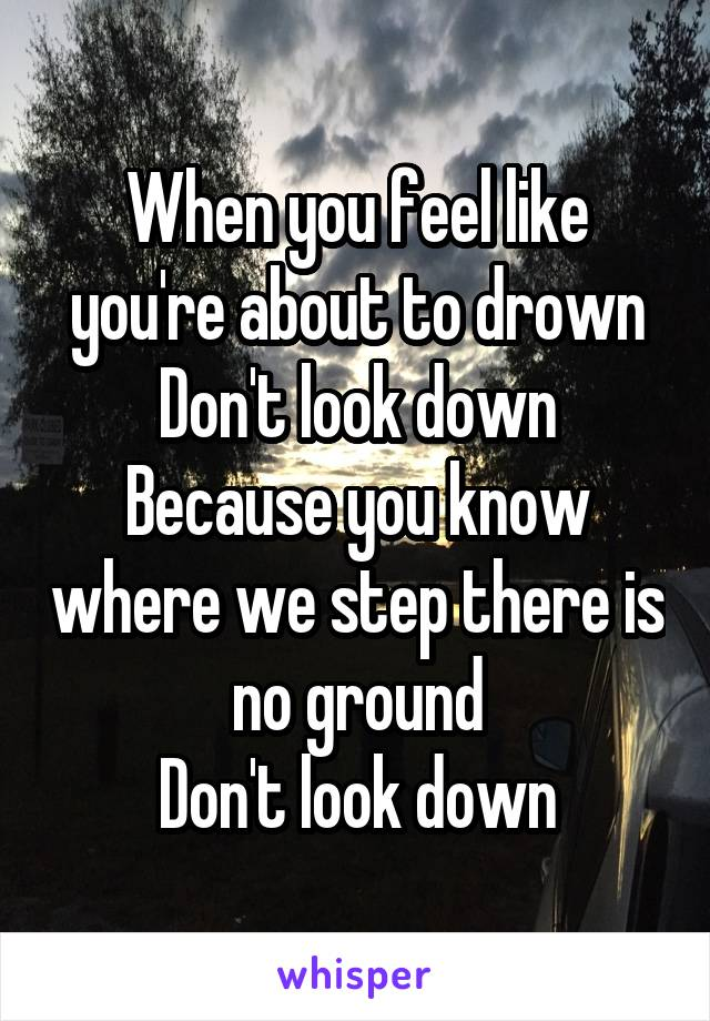 When you feel like you're about to drown Don't look down Because you know where we step there is no ground Don't look down