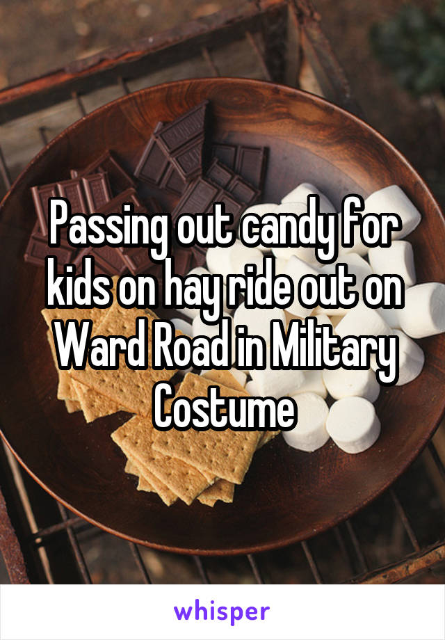 Passing out candy for kids on hay ride out on Ward Road in Military Costume