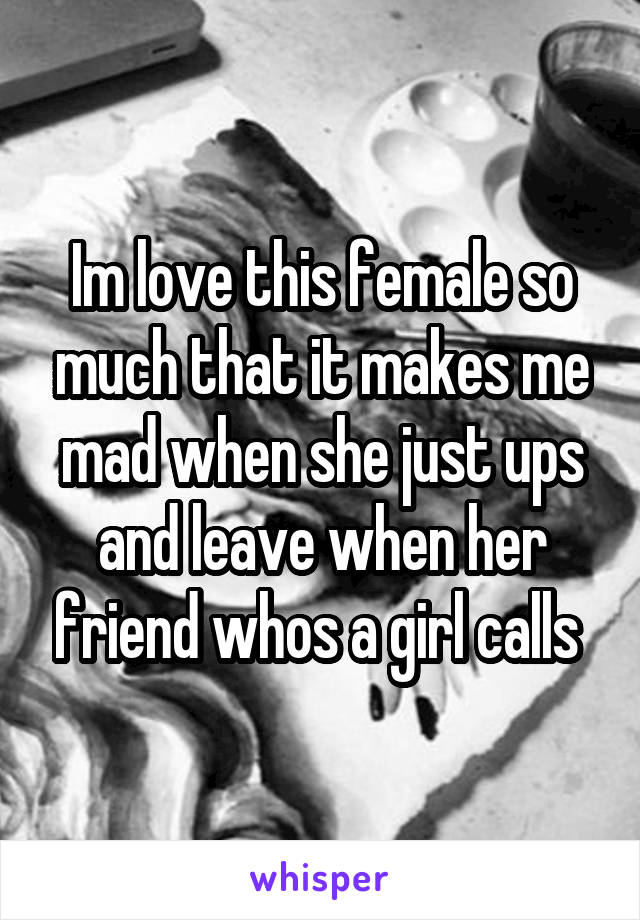 Im love this female so much that it makes me mad when she just ups and leave when her friend whos a girl calls