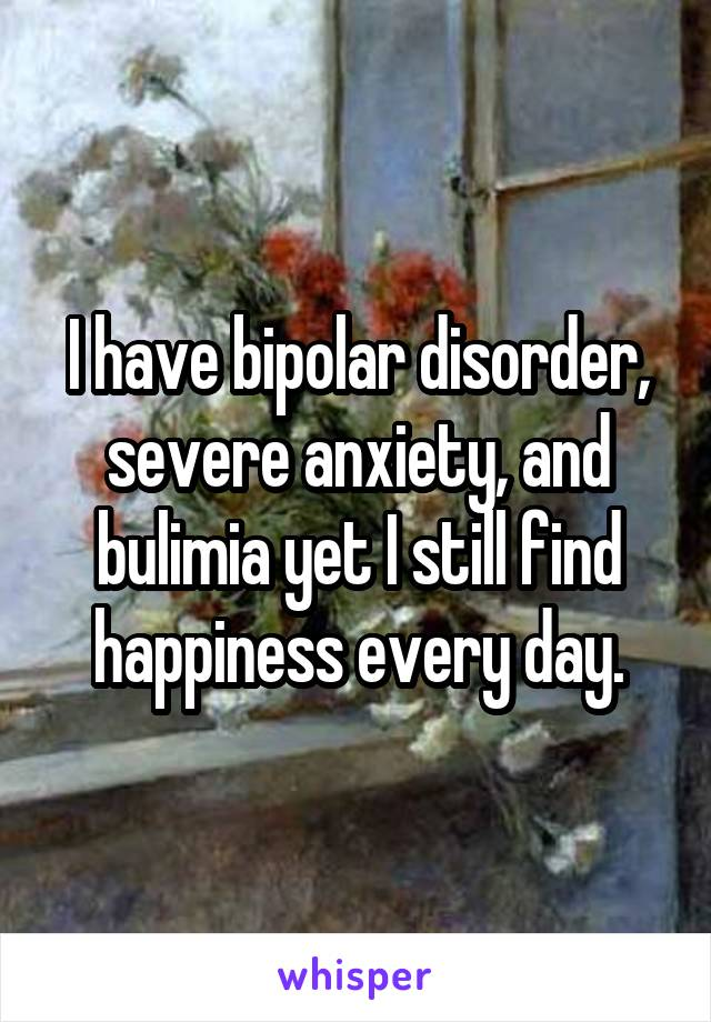 I have bipolar disorder, severe anxiety, and bulimia yet I still find happiness every day.