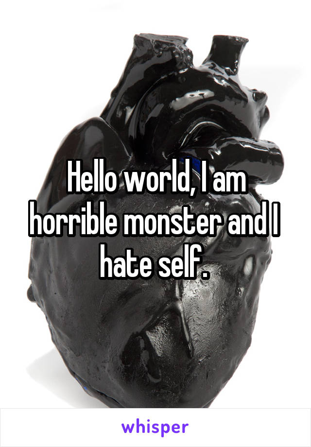 Hello world, I am horrible monster and I  hate self.