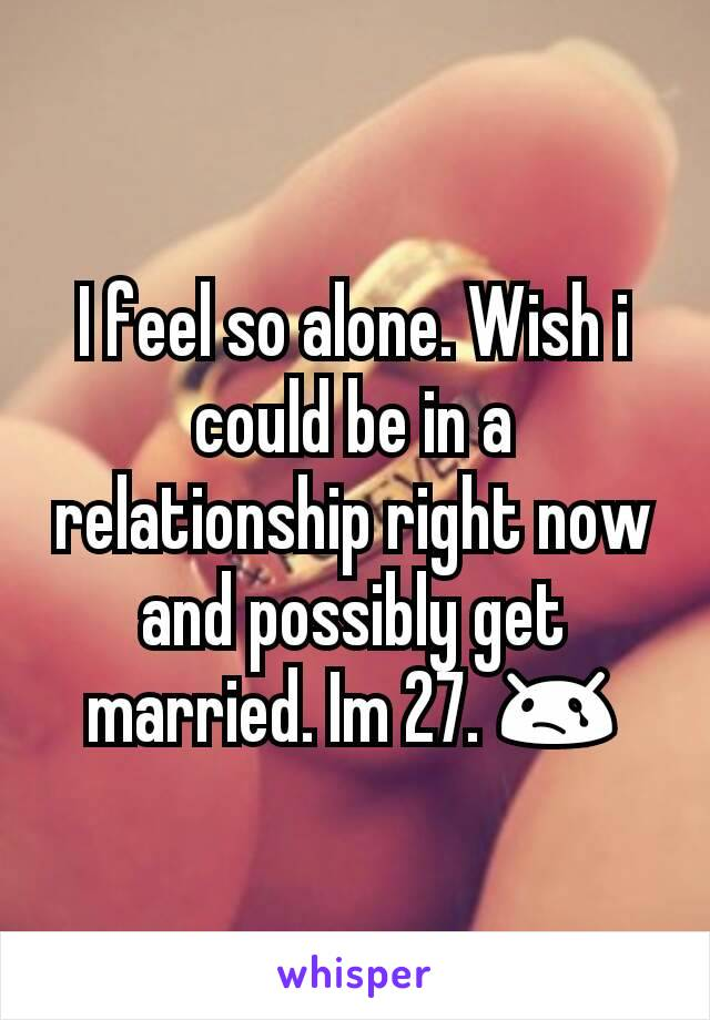 I feel so alone. Wish i could be in a relationship right now and possibly get married. Im 27. 😢
