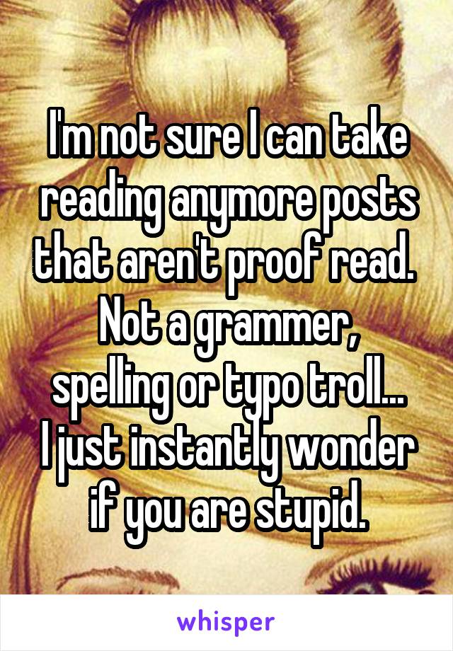 I'm not sure I can take reading anymore posts that aren't proof read.  Not a grammer, spelling or typo troll... I just instantly wonder if you are stupid.