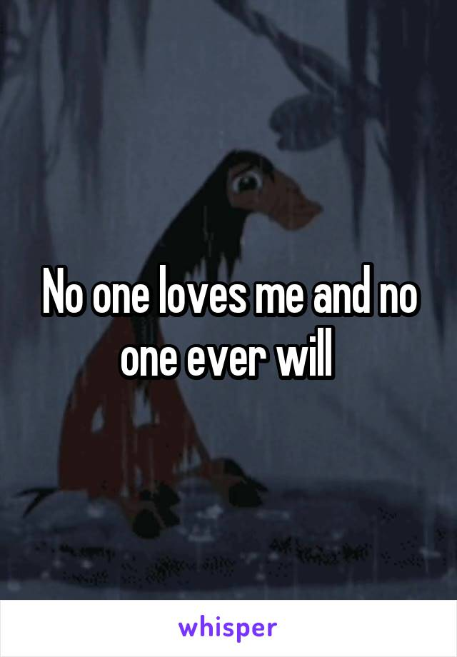 No one loves me and no one ever will