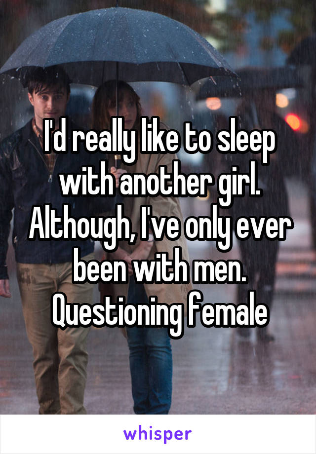 I'd really like to sleep with another girl. Although, I've only ever been with men. Questioning female