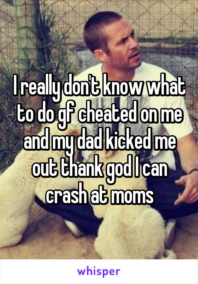I really don't know what to do gf cheated on me and my dad kicked me out thank god I can crash at moms