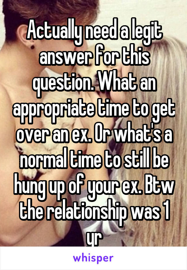Actually need a legit answer for this question. What an appropriate time to get over an ex. Or what's a normal time to still be hung up of your ex. Btw the relationship was 1 yr