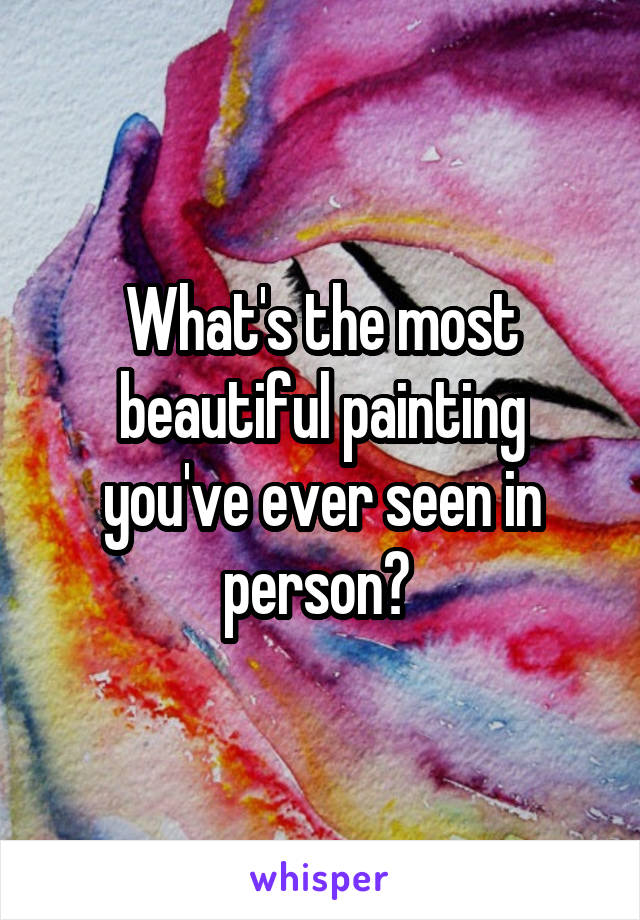What's the most beautiful painting you've ever seen in person?