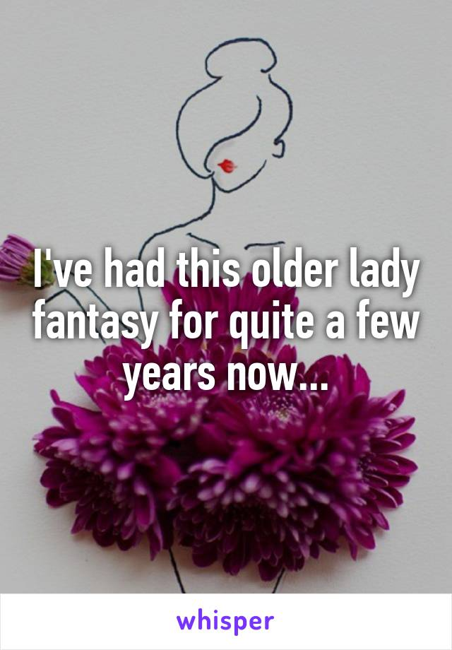 I've had this older lady fantasy for quite a few years now...