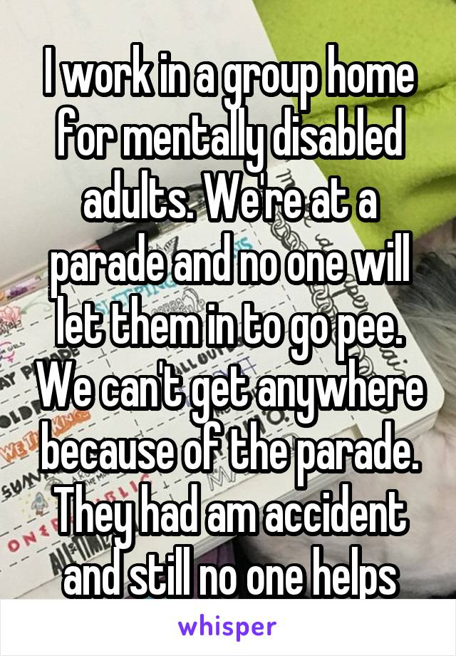 I work in a group home for mentally disabled adults. We're at a parade and no one will let them in to go pee. We can't get anywhere because of the parade. They had am accident and still no one helps