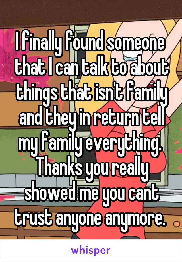 I finally found someone  that I can talk to about things that isn't family and they in return tell my family everything.  Thanks you really showed me you cant trust anyone anymore.